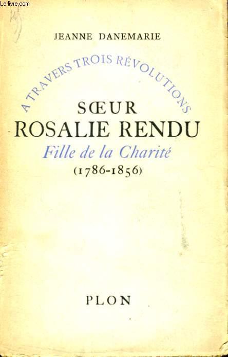 A TRAVERS TROIS REVOLUTIONS: SOEUR ROSALIE RENDU, FILLE DE LA CHARITE 1786-1856