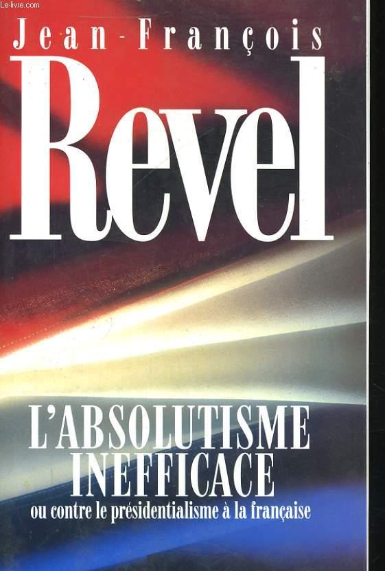 L'ABSOLUTISME INEFFICACE OU CONTRE LE PRESIDENTIALISME A LA FRANCAISE