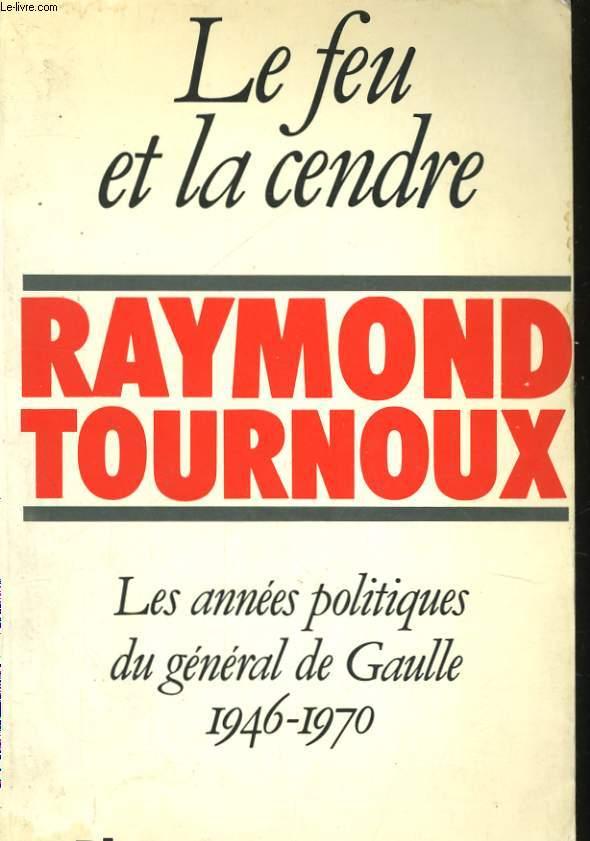 LE FEU ET LA CENDRE, LES ANNEES POLITIQUES DU GENERAL DE GAULLE 1946-1970