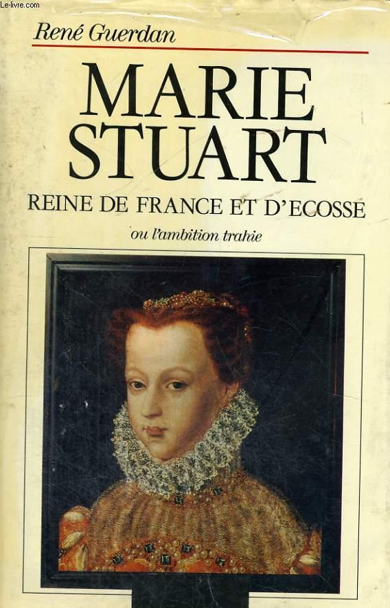 MARIE STUART, REINE DE FRANCE ET D'ECOSSE OU L'AMBITION TRAHIE