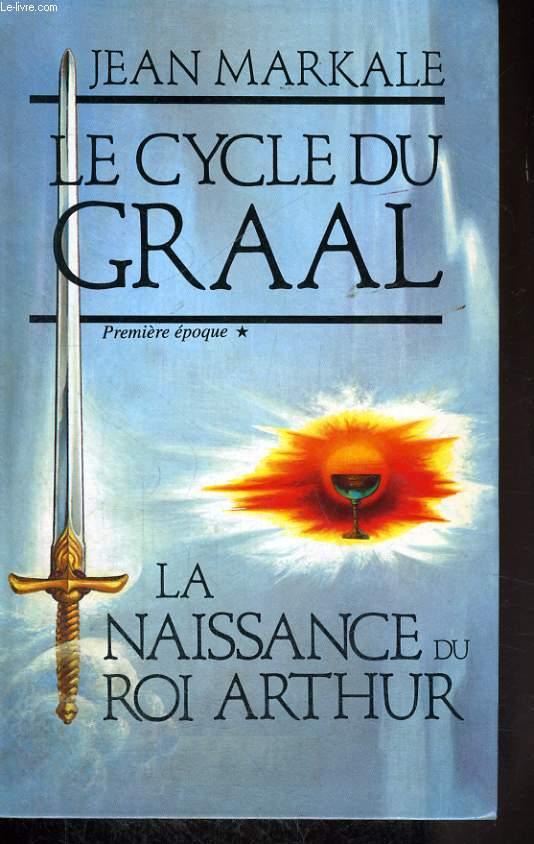 LE CYCLE DU GRAAL, PREMIERE EPOQUE: LA NAISSANCE DU ROI ARTHUR