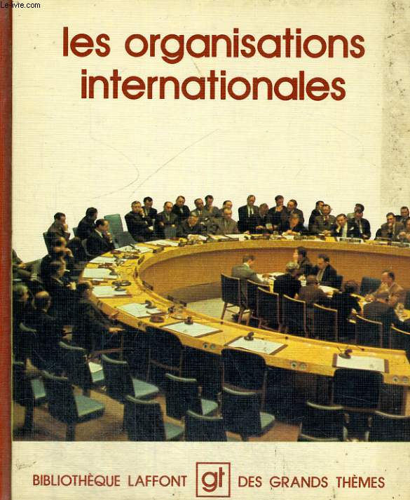 LES ORGANISATIONS INTERNATIONALES. BIBLIOTHEQUE LAFFONT DES GRANDS THEMES N° 46