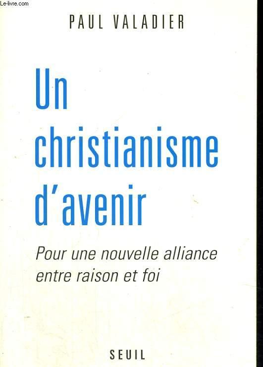 Un christianisme d'avenir - Pour une nouvelle alliance entre raison et foi
