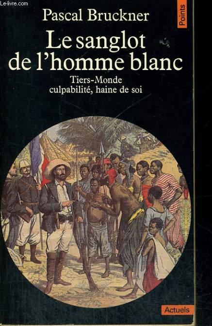 LE SANGLOT DE L'HOMME BLANC - Tiers-Monde, culpabilité, haine de soi - Collection Points A73