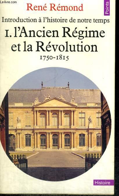 INTRODUCTION A L'HISTOIRE DE NOTRE TEMPS I. L'ANCIEN REGIME ET LA REVOLUTION, 1750-1815 - Collection Points Histoire H12