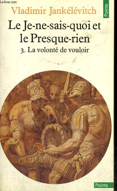 LE JE-NE-SAIS-QUOI ET LE PRESQUE-RIEN 3. LA VOLONTE DE VOULOIR - Collection Points n°182