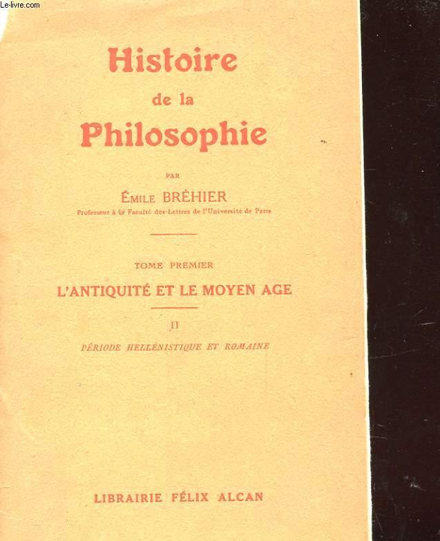 HISTOIRE DE LA PHILOSOPHIE - TOME PREMIER - L'ANTIQUITE ET LE MOYEN AGE - II. PERIODE HELLENISTIQUE ET ROMAINE