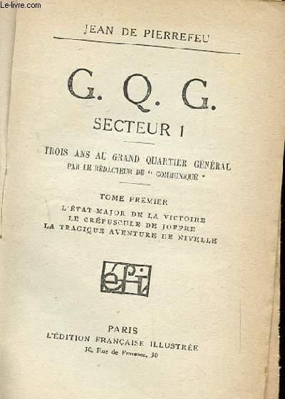 C.Q.G. SECTEUR 1. TROIS ANS AU GRAND QUARTEIR GENERAL PAR LE REDACTEUR DU COMMUNIQUE. TOME 1