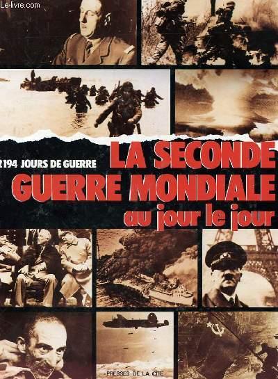 LA SECONDE GUERRE MONDIALE AU JOUR LE JOUR - 2194 jours de guerre