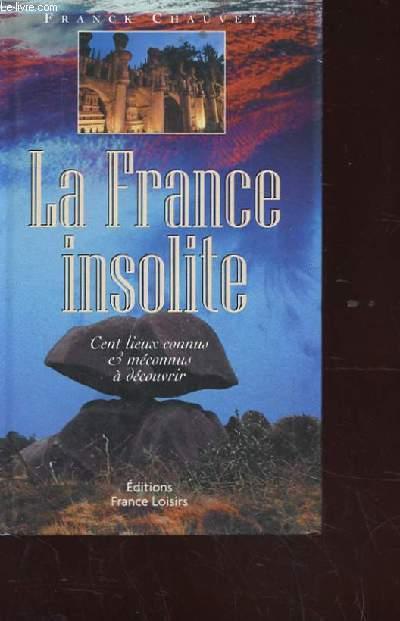 LA FRANCE INSOLITE. CENT LIEUX CONNUS ET MECONNUS A DECOUVRIR