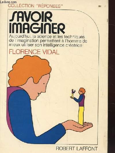 SAVOIR IMAGINER. AUJOURD'HUI LA SCIENCE ET LES TECHNIQUES DE L'IMAGINATION PERMETTENT A L'HOMME DE MIEUX UTILISER SON INTELLIGENCE CREATRICE.