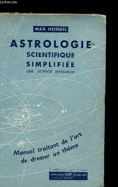 ASTROLOGIE SCIENTIFIQUE SIMPLIFIEE. UNE SCIENCE SPIRITUEL. MANUEL TRAITANT DE L'ART DE DRESSER UN THEME