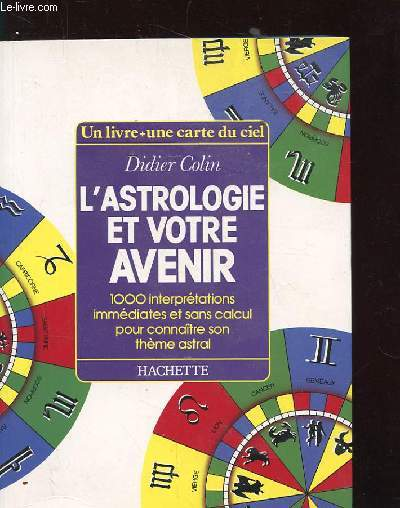 L'ASTROLOGIE ET VOTRE AVENIR. 1000 INTERPRETATIONS IMMEDIATES ET SANS CALCUL POUR CONNAITRE SON THEME ASTRAL