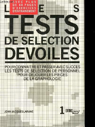 LES TESTS DE SELECTION DEVOILES. POUR CONNAITRE ET PASSER AVEC SUCCES LES TESTS DE SELECTION DE PERSONNEL POUR DEJOUER LES PIEGES DE LA GRAPHOLOGIE. AVEC PLUS DE 40 PAGES D'EXERCICES D'ENTRAINEMENT