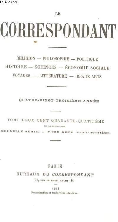LE CORRESPONDANT. RELIGION. PHILOSOPHIE. POLITIQUE. HISTOIRE. SCIENCES. ECONOMIE SOCIALE. VOYAGES. LITTERATURE. BEAUX-ART. 83 EME ANNEE. TOME 244 DE LA NOUVELLE SERIE. TOME 208EME