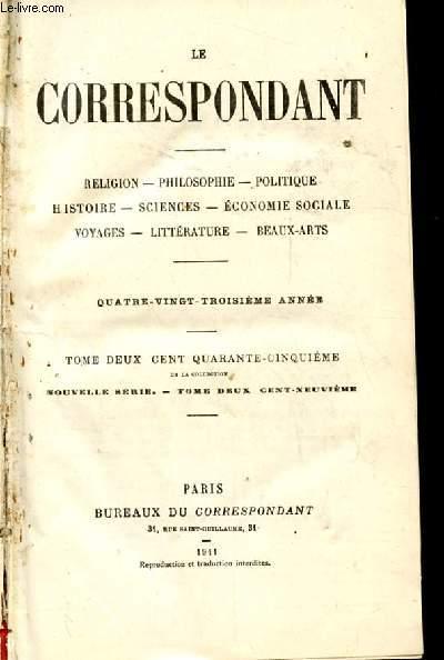 LE CORRESPONDANT. RELIGION. PHILOSOPHIE. POLITIQUE. HISTOIRE. SCIENCES. ECONOMIE SOCIALE. VOYAGES. LITTERATURE. BEAUX-ARTS. 83 EME ANNEE. TOME 245. NOUVELLE SERIE TOME 209 EME.