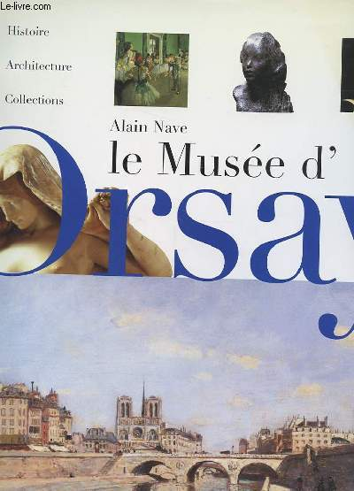 LE MUSEE D'ORSAY. HISTOIRE, ARCHITECTURE, COLLECTIONS