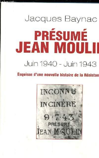 PRESUME JEAN MOULIN (17 JUIN 1940- 21 JUIN 1943) ESQUISSE D'UNE NOUVELLE HISTOIRE DE LA RESISTANCE