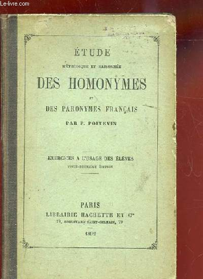 ETUDE METHODIQUE ET RAISONNEE DES HOMONYMES ET DES PARONYMES FRANCAIS. EXERCICES A L'USAGE DES ELEVES. 22 EME EDITION