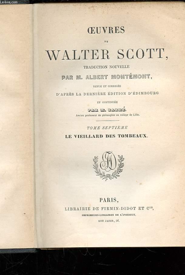 OEUVRES DE WALTER SCOTT. TOME 7. LE VIEILLARD DES TOMBEAUX. TRADUCTION NOUVELLE PAR M. ALBERT MONTEMONT. REVUE ET CORRIGEE D'APRES LA DERNIERE EDITION D'EDIMBOURG ET CONTINUE PAR M. BARRE