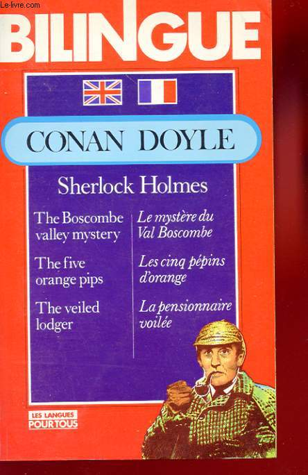 BILINGUE. SHERLOCK HOLMES. THE BOSCOMBE VALLEY MYSTERY LE MYSTERE DE VAL BOSCOMBE. THE FIVE ORANGE PIPS. LES CINQ PEPINS D'ORANGE. THE VEILED LODGER. LA PENSIONNAIRE VOILEE.