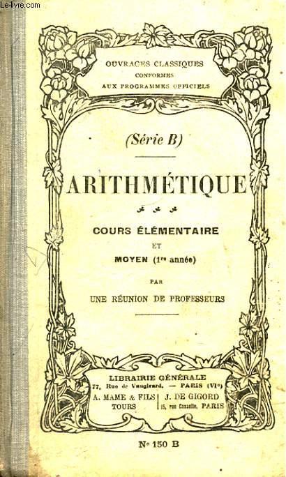 ARITHMETIQUE. COURS ELEMENTAIRE ET MOYEN (1RE ANNEE). SERIE B. COLLECTION D'OUVRAGES CLASSIQUES