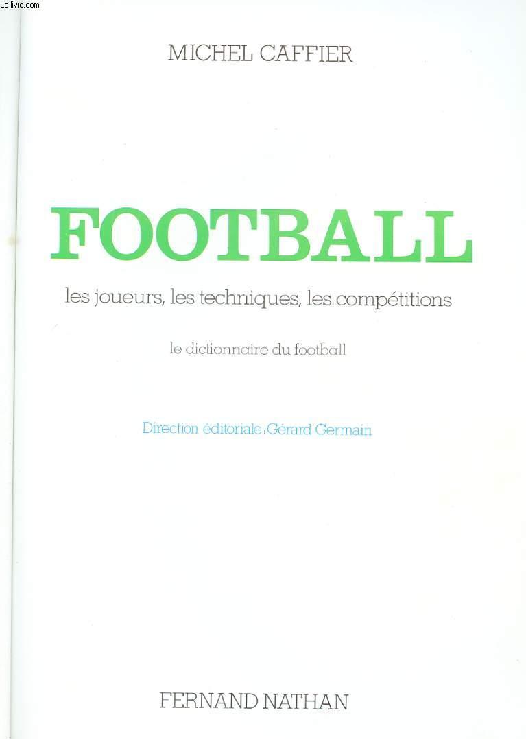 FOOTBALL. LES JOUEURS, LES TECHNIQUES, LES COMPETITIONS. LE DICTIONNAIRE DU FOOTBALL