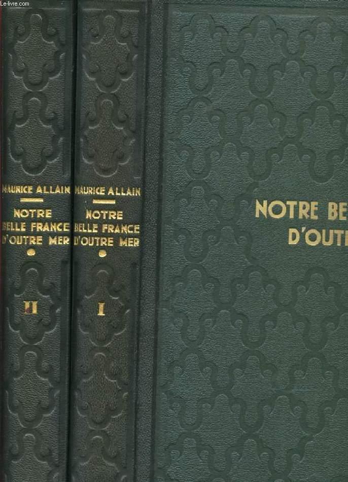 NOTRE BELLE FRANCE D'OUTRE MER. 2 TOMES. LE DOMAINE COLONIALE FRANCAIS PAR LE TEXTE ET PAR L'IMAGE.