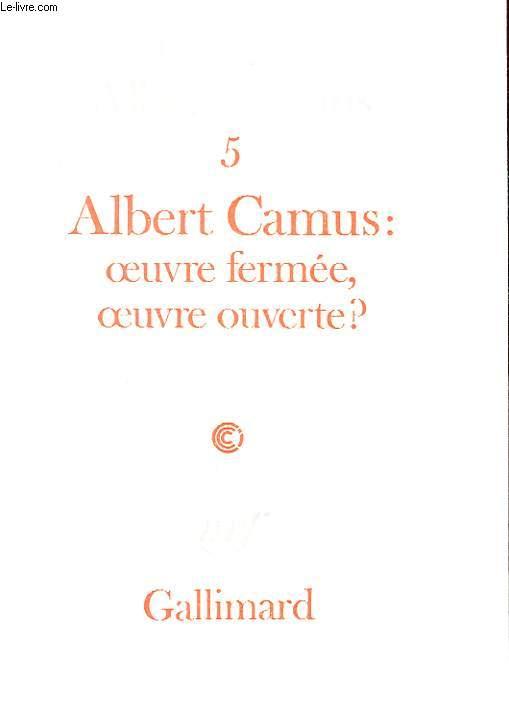 CAHIERS ALBERT CAMUS. 5 ALBERT CAMUS: OEUVRE FERMEE, OEUVRE OUVERTE? ACTE DU COLLOQUE DU CENTRE CULTUREL INTERNATIONAL DE CERISY-LA-SALLE. JUIN 1982