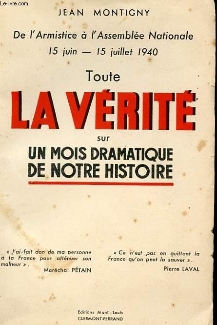TOUTE LA VERITE SUR UN MOIS DRAMATIQUE DE NOTRE HISTOIRE. DE L'ARMISTICE A L'ASSEMBLEE NATIONALE. 15 JUIN-15 JUILLET 1940