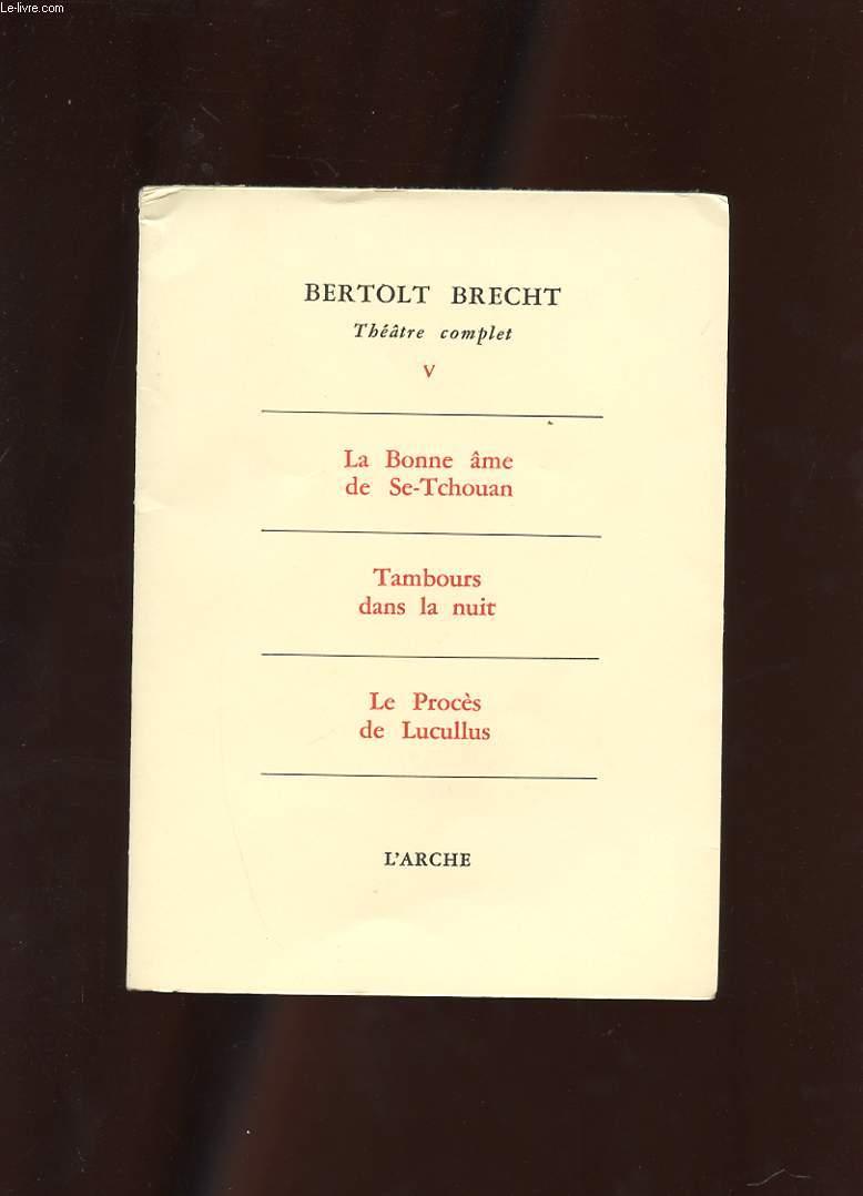 THEATRE COMPLET V. LA BONNE AME DE SE-TCHOUAN. TAMBOURS DANS LA NUIT. LE PROCES DE LUCULLUS