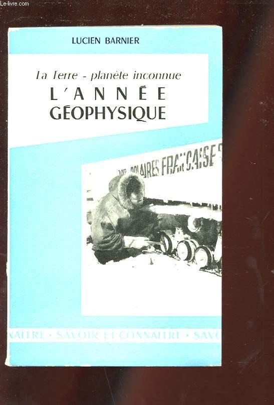 LA TERRE - PLANETE INCONNUE. L'ANNEE GEOPHYSIQUE