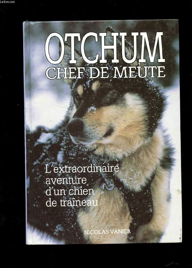 OTCHUM CHEF DE MEUTE. L'EXTRAORDINAIRE AVENTURE D'UN CHIEN DE TRAINEAU