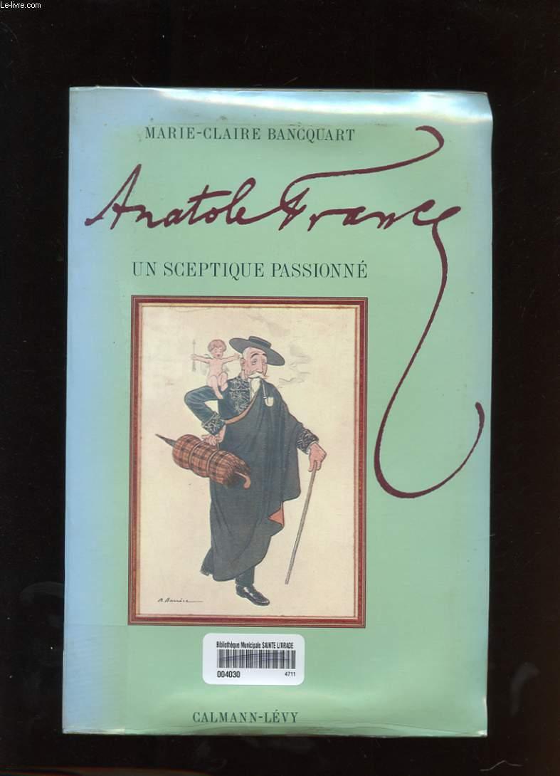 ANATOLE FRANCE. UN SCEPTIQUE PASSIONNE