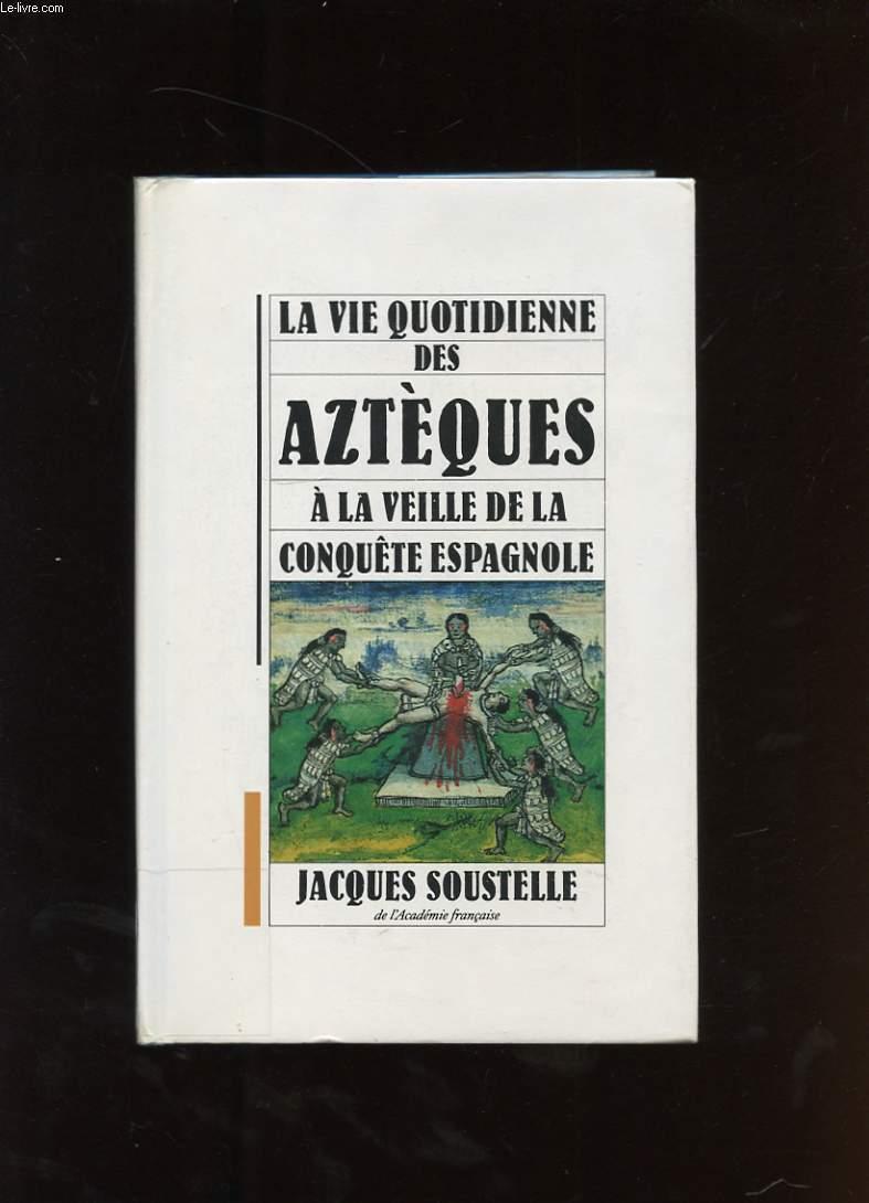 LA VIE QUOTIDIENNE DES AZTEQUES. A LA VEILLE DE LA CONQUETE ESPAGNOLE