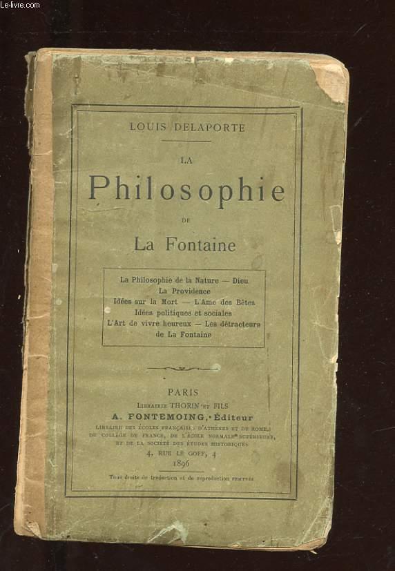 LA PHILOSOPHIE DE LA FONTAINE. LA PHILOSOPHIE DE LA NATURE - DIEU - LA PROVIDENCE - IDEES SUR LA MORT - L'AME DES BETES - IDEES POLITIQUES ET SOCIALES - L'ART DE VIVRE HEUREUX - LES DETRACTEURS  DE LA FONTAINE