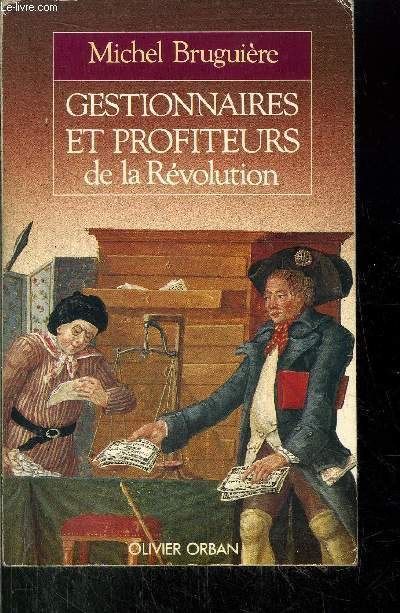 GESTIONNAIRES ET PROFITEURS DE LA REVOLUTION - L'ADMINISTRATION DES FINANCES FRANCAISES DE LOUIS XVI A BONAPARTE