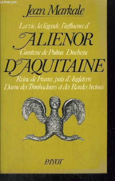 ALIENOR D'AQUITAINE - LA VIE, LA LEGENDE, L'INFLUENCE D'ALIENOR COMTESSE DE POITOU DUCHESSE D'AQUITAINE - REINE DE FRANCE, PUIS D'ANGLETERRE DAME DES TROUBADOURS ET DES BARDES BRETONS