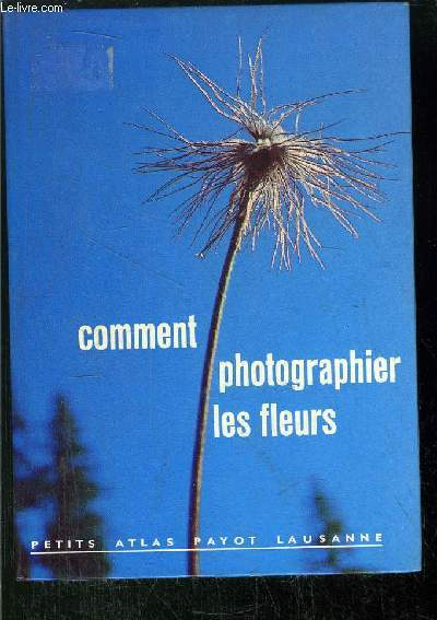 COMMENT PHOTOGRAPHIER LES FLEURS- COLLECTION PETITS ATLAS PAYOT LAUSANNE N°59