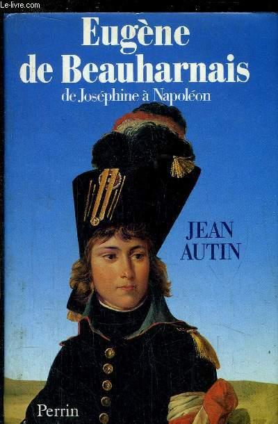 EUGENE DE BEAUHARNAIS - DE JOSEPHINE A NAPOLEON