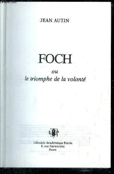 FOCH OU LE TRIOMPHE DE LA VOLONTE