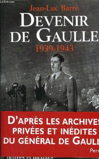 DEVENIR DE GAULLE 1939-1943 - D'APRES LES ARCHIVES PRIVEES ET INEDITES DU GENERAL DE GAULLE