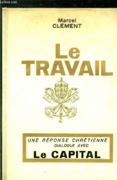 LE TRAVAIL - UNE REPONSE CHRETIENNE UN DIALOGUE AVEC LE CAPITAL