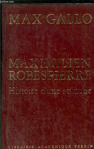 MAXIMILIEN ROBESPIERRE - HISTOIRE D'UNE SOLITUDE