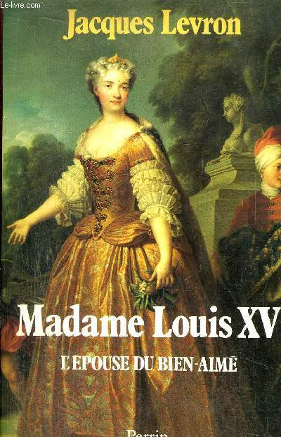 MADAME LOUIS XV - L'EPOUSE DUN BIEN-AIME