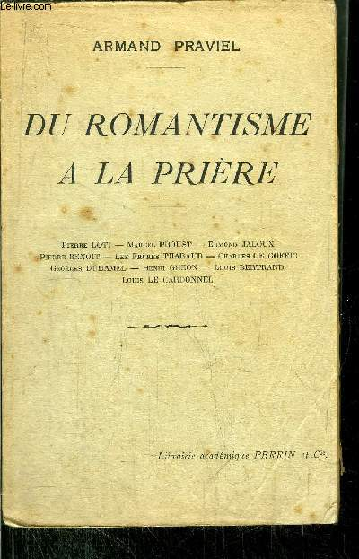 DU ROMANTISME A LA PRIERE / P. LOTI - M. PROUST - E. JALOUX - P. BENOIT - LES FRERES THARAUD - C. LE GOFFIC - G. DUHAMEL- H. GHEON - L. BERTRAND - L. LE CARDONNEL
