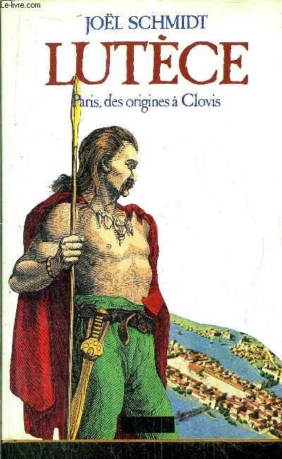 LUTECE - PARIS, DES ORIGINES A CLOVIS