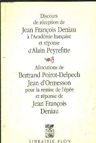 DISCOURS DE RECEPTION DE JEAN FRANCOIS DENIAU A L'ACADEMIE FRANCAISE ET REPONSE D'ALAIN PEYRFITTE - ALLOCUTIONS DE BERTRAND POIROT-DELPECH, JEAN D'ORMESSON POUR LA REMISE DE L'EPEE ET REPONSE DE JEAN FRANCOIS DENIAU