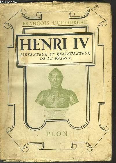 HENRI IV - LIBERATEUR ET RESTAURATEUR DE LA FRANCE