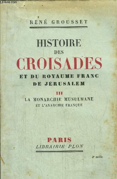 HISTOIRE DES CROISADES ET DU ROYAUME FRANC DE JERUSALEM - TOME III - LA MONARCHIE MUSULMANE ET L'ANARCHIE FRANQUE